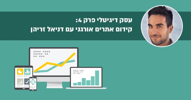 עסק דיגיטלי פרק 4 – איך להצליח בקידום אתרים אורגני עם דניאל זריהן