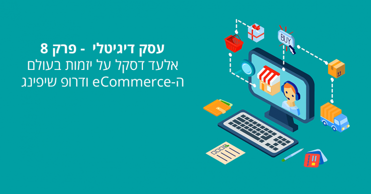 עסק דיגיטלי פרק 8 – אלעד דסקל על יזמות בעולם ה eCommerce ודרופ שיפינג