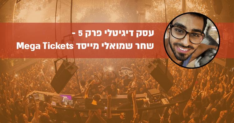עסק דיגיטלי פרק 5 – מאחורי הקלעים של Mega Tickets עם שחר שמואלי